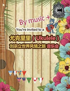 2019尤克里里(Ukulele)—刘宗立大师的启蒙风情之旅视听音乐会-重庆站