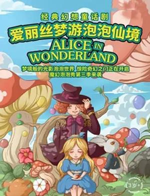 2019经典幻想童话剧《爱丽丝梦游泡泡仙境》-柳州站